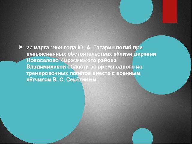 27 марта 1968 года Ю. А. Гагарин погиб при невыясненных обстоятельствах вбли...