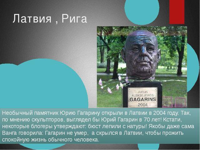 Латвия , Рига Необычный памятник Юрию Гагарину открыли в Латвии в 2004 году....