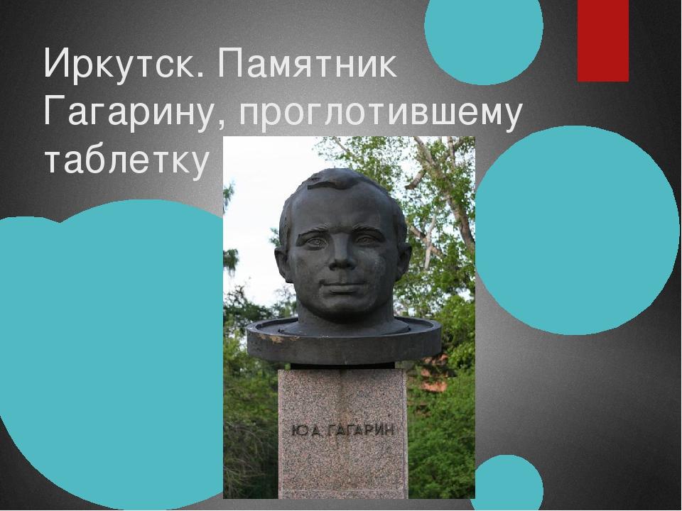Иркутск. Памятник Гагарину, проглотившему таблетку