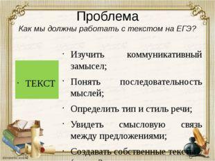 Проблема Как мы должны работать с текстом на ЕГЭ? ТЕКСТ Изучить коммуникативн