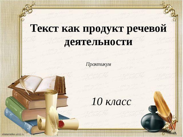 Текст как продукт речевой деятельности Практикум 10 класс