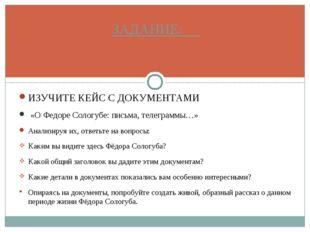 ИЗУЧИТЕ КЕЙС С ДОКУМЕНТАМИ «О Федоре Сологубе: письма, телеграммы…» Анализиру