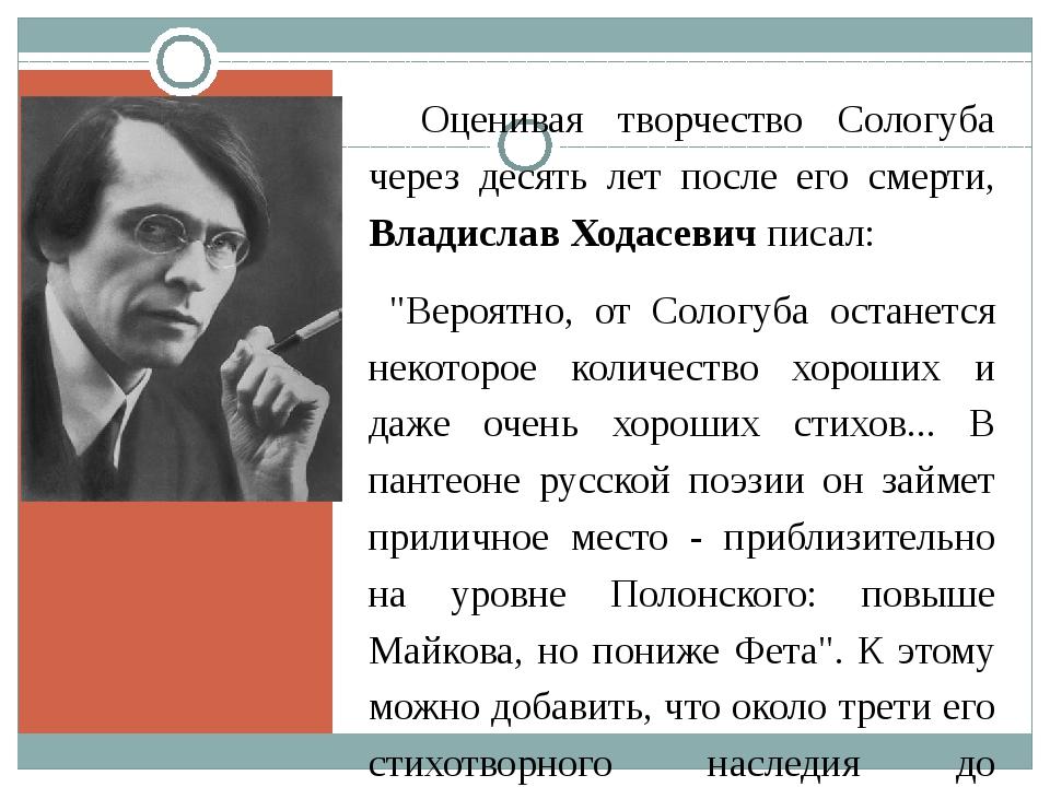 Оценивая творчество Сологуба через десять лет после его смерти, Владислав Х...
