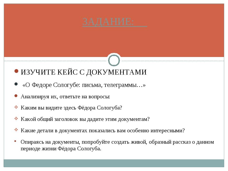 ИЗУЧИТЕ КЕЙС С ДОКУМЕНТАМИ «О Федоре Сологубе: письма, телеграммы…» Анализиру...