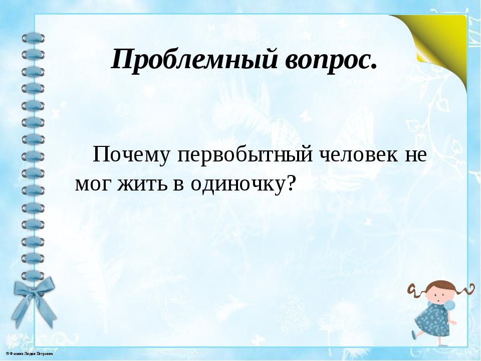 Проблемный вопрос. Почему первобытный человек не мог жить в одиночку? © Фокин...