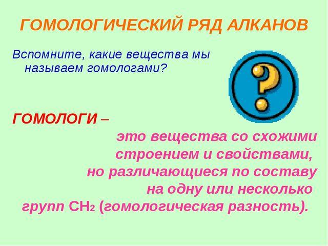 ГОМОЛОГИЧЕСКИЙ РЯД АЛКАНОВ Вспомните, какие вещества мы называем гомологами?...