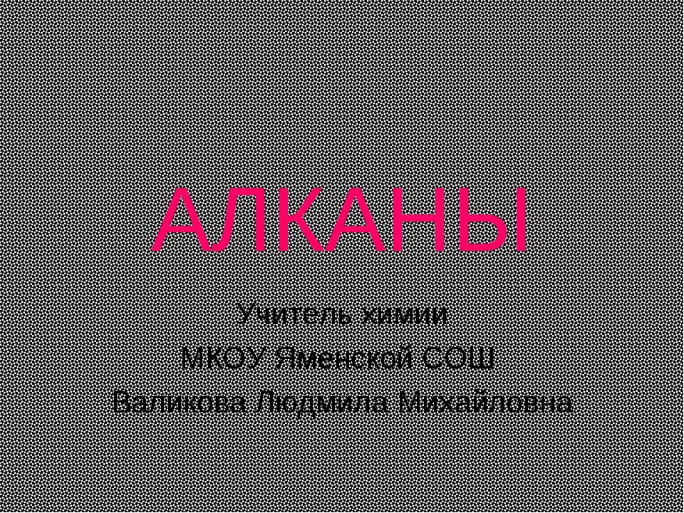 АЛКАНЫ Учитель химии МКОУ Яменской СОШ Валикова Людмила Михайловна