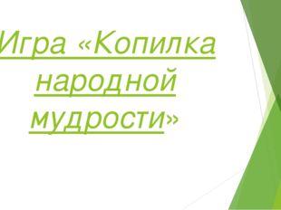 Игра «Копилка народной мудрости»