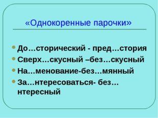 «Однокоренные парочки» До…сторический - пред…стория Сверх…скусный –без…скусны