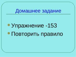 Домашнее задание Упражнение -153 Повторить правило