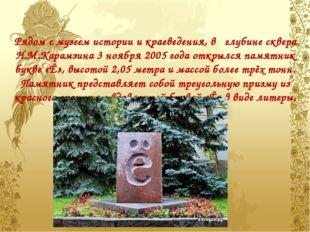 Рядом с музеем истории и краеведения, в   глубине сквера Н.М.Карамзина 3 нояб