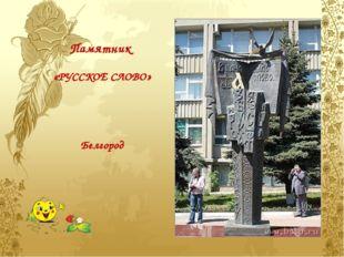 Памятник   «РУССКОЕ СЛОВО»     Белгород
