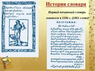 История словаря Первый печатный словарь  появился в 1596 г. (1061 слово)