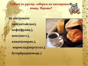Говоря по-русски, говорим на иностранном языке. Верите? За завтраком:  чай(