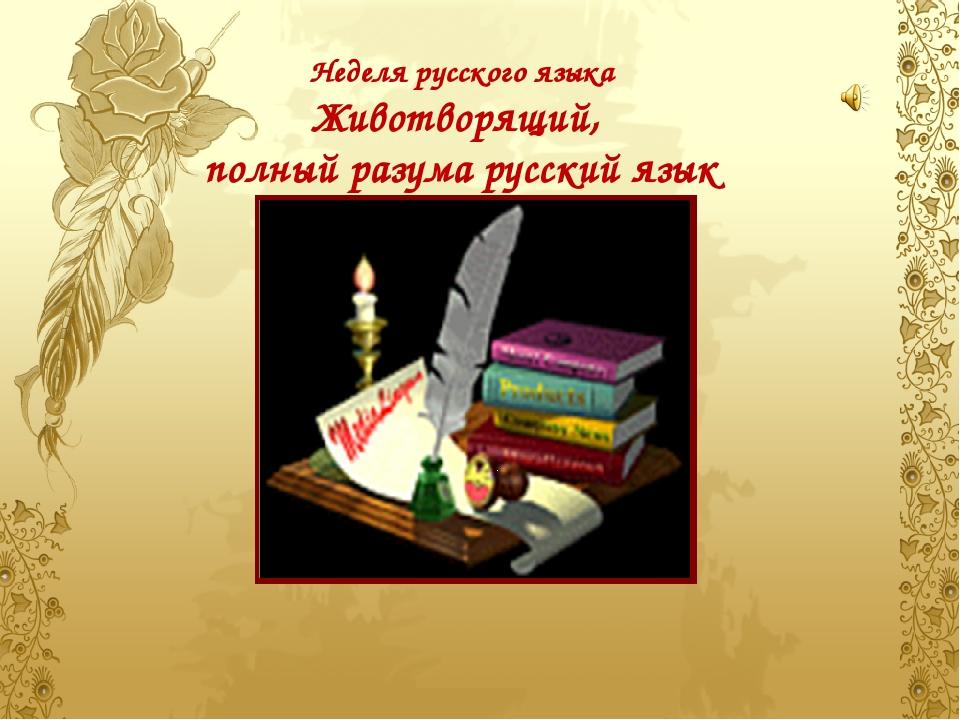 Неделя русского языка Животворящий,  полный разума русский язык...