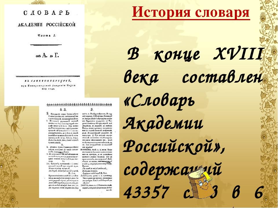 История словаря В конце XVIII века составлен «Словарь Академии Российс...