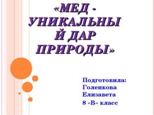 «МЕД - УНИКАЛЬНЫЙ ДАР ПРИРОДЫ» Подготовила: Голенкова Елизавета 8 «В» класс