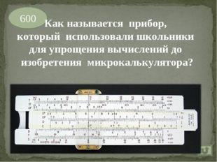 600 Как называется прибор, который использовали школьники для упрощения вычис