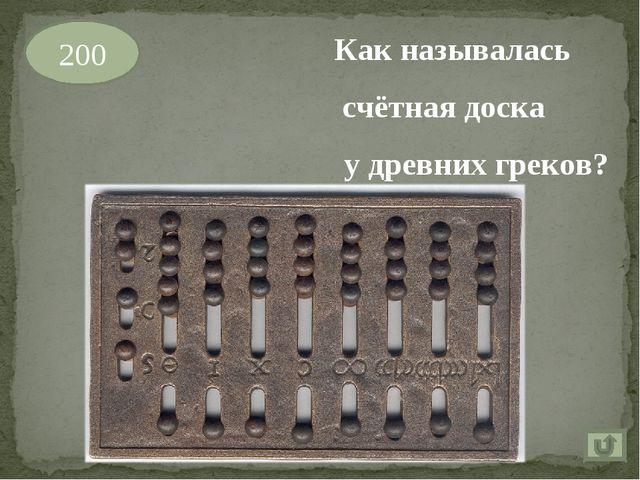 200 Как называлась счётная доска у древних греков?