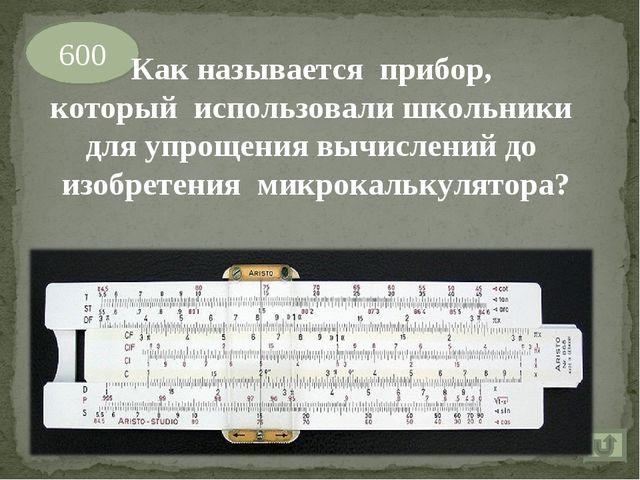 600 Как называется прибор, который использовали школьники для упрощения вычис...