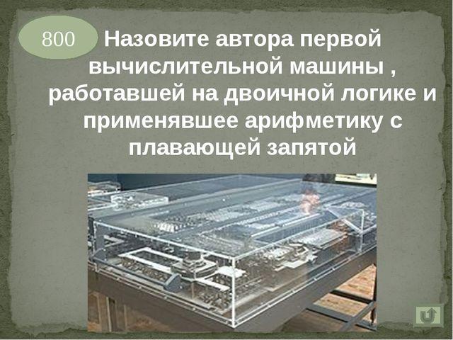 800 Назовите автора первой вычислительной машины , работавшей на двоичной лог...