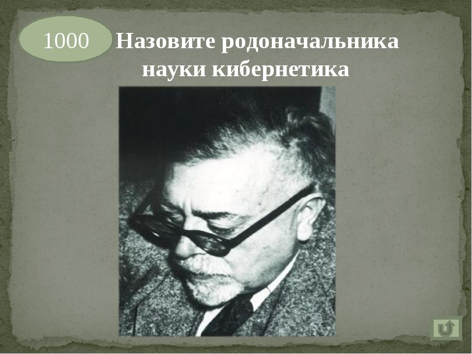 1000 Назовите родоначальника науки кибернетика