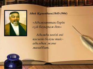 Абай Құнанбаев(1845-1904) «Адамзаттың бәрін сүй бауырым деп» Адамда негізі е