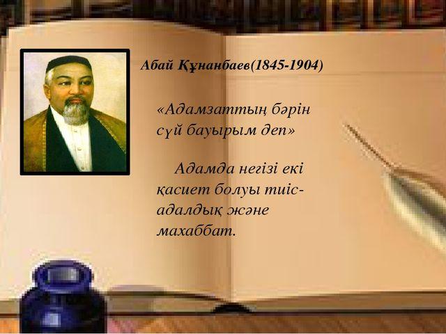 Абай Құнанбаев(1845-1904) «Адамзаттың бәрін сүй бауырым деп» Адамда негізі е...