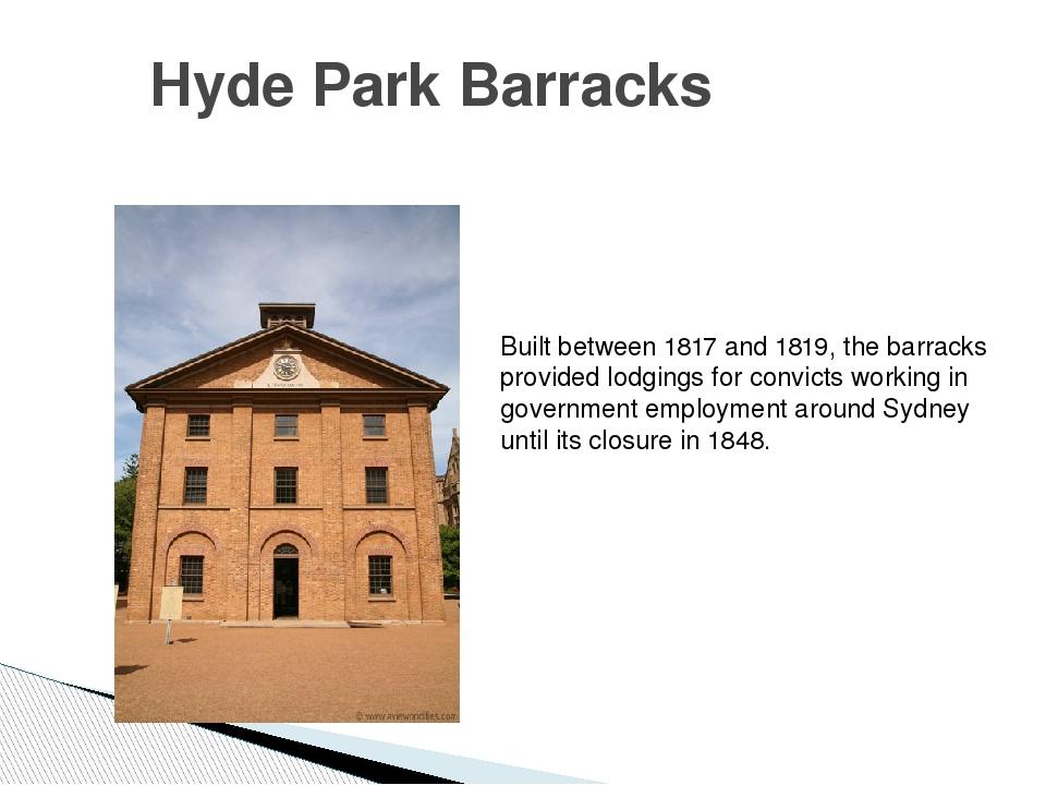 Hyde Park Barracks Built between 1817 and 1819, the barracks provided lodging...