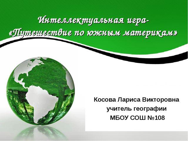 Интеллектуальная игра- «Путешествие по южным материкам» Косова Лариса Викторо...
