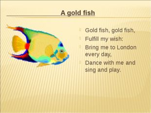 A gold fish Gold fish, gold fish, Fulfill my wish: Bring me to London every