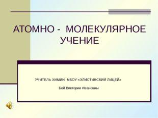 АТОМНО - МОЛЕКУЛЯРНОЕ УЧЕНИЕ УЧИТЕЛЬ ХИМИИ МБОУ «ЭЛИСТИНСКИЙ ЛИЦЕЙ» Бей Викто