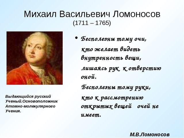 Михаил Васильевич Ломоносов (1711 – 1765) Бесполезны тому очи, кто желает вид...