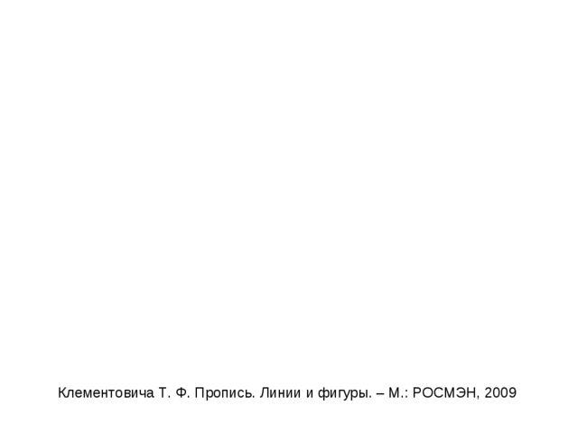 Клементовича Т. Ф. Пропись. Линии и фигуры. – М.: РОСМЭН, 2009
