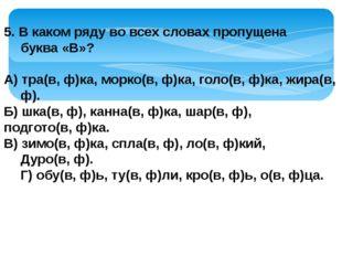 5. В каком ряду во всех словах пропущена буква «В»? А) тра(в, ф)ка, морко(в,