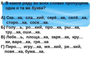 8. В каком ряду во всех словах пропущена одна и та же буква? А) Ска…ка, сла…к