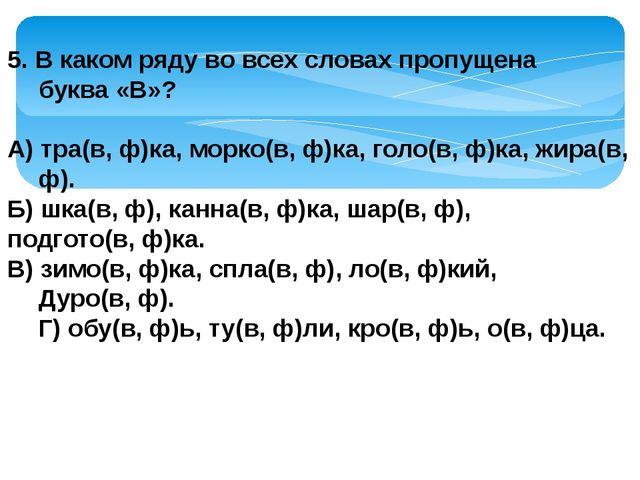 5. В каком ряду во всех словах пропущена буква «В»? А) тра(в, ф)ка, морко(в,...