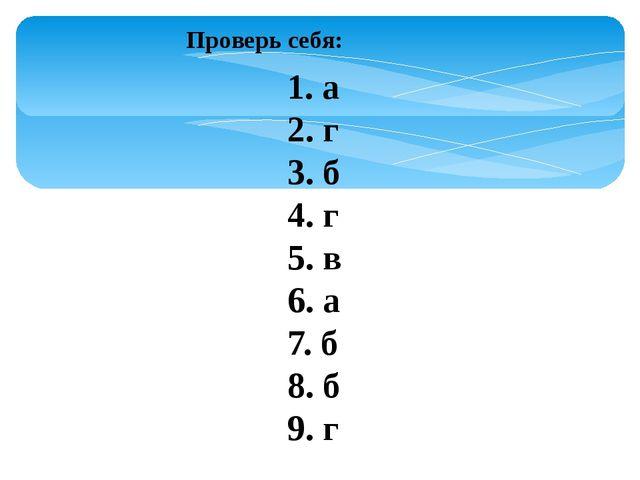 Проверь себя: 1. а 2. г 3. б 4. г 5. в 6. а 7. б 8. б 9. г