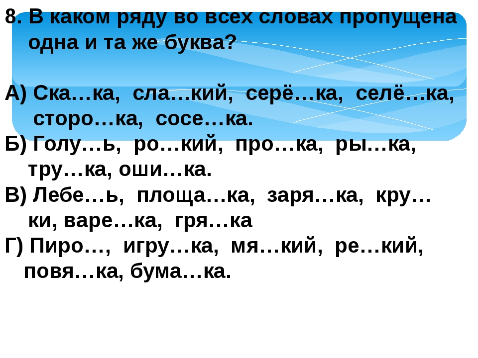 8. В каком ряду во всех словах пропущена одна и та же буква? А) Ска…ка, сла…к...