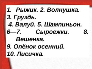 Рыжик. 2. Волнушка. 3. Груздь. 4. Валуй. 5. Шампиньон. 6—7. Сыроежки. 8. Веше