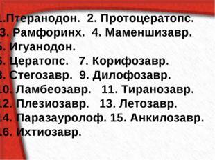 Птеранодон. 2. Протоцератопс. 3. Рамфоринх. 4. Маменшизавр. 5. Игуанодон. 6.