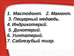 Мастодонт. 2. Мамонт. 3. Пещерный медведь. 4. Индрикотерий. 5. Динотерий. 6.