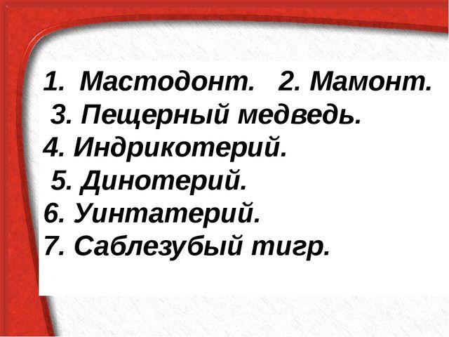 Мастодонт. 2. Мамонт. 3. Пещерный медведь. 4. Индрикотерий. 5. Динотерий. 6....