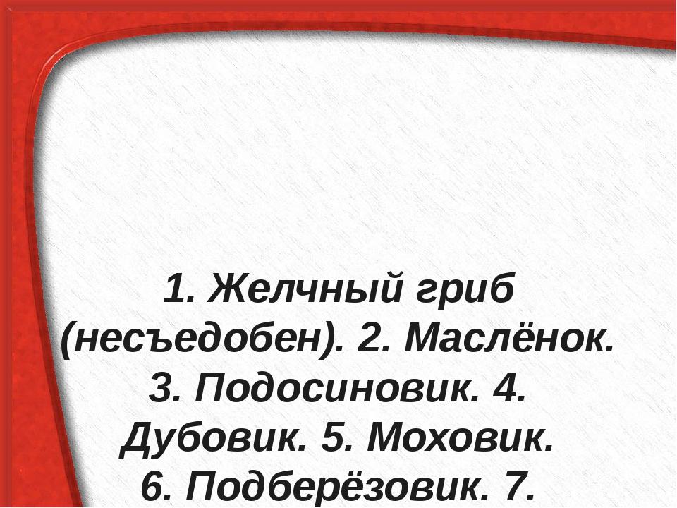 1. Желчный гриб (несъедобен). 2. Маслёнок. 3. Подосиновик. 4. Дубовик. 5. Мо...