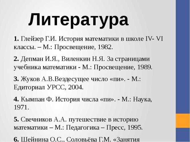 1.Глейзер Г.И. История математики в школе IV- VI классы. – М.: Просвещение,...