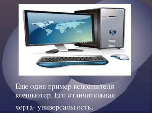 Еще один пример исполнителя – компьютер. Его отличительная черта- универсальн