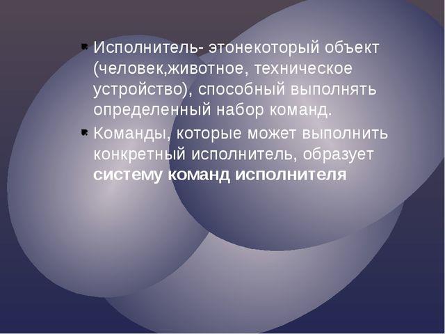 Исполнитель- этонекоторый объект (человек,животное, техническое устройство),...