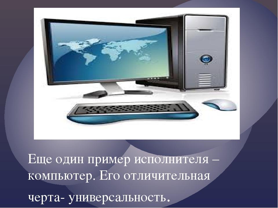 Еще один пример исполнителя – компьютер. Его отличительная черта- универсальн...