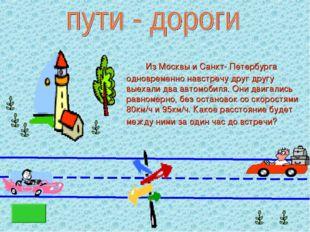 Из Москвы и Санкт- Петербурга одновременно навстречу друг другу выехали два