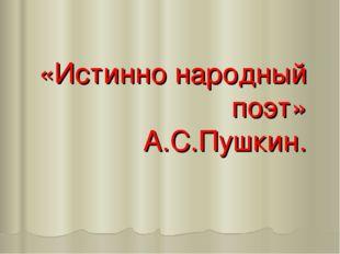 «Истинно народный поэт» А.С.Пушкин.